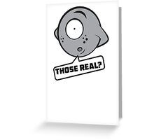 Those real? Greeting Card