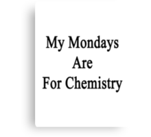 My Mondays Are For Chemistry  Canvas Print