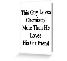 This Guy Loves Chemistry More Than He Loves His Girlfriend  Greeting Card