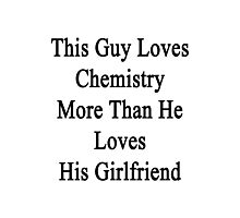 This Guy Loves Chemistry More Than He Loves His Girlfriend  Photographic Print