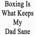 Boxing Is What Keeps My Dad Sane  by supernova23