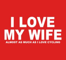 I LOVE MY WIFE Almost As Much As I Love Cycling by Chimpocalypse