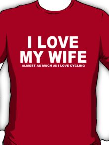 I LOVE MY WIFE Almost As Much As I Love Cycling T-Shirt