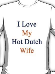 I Love My Hot Dutch Wife  T-Shirt