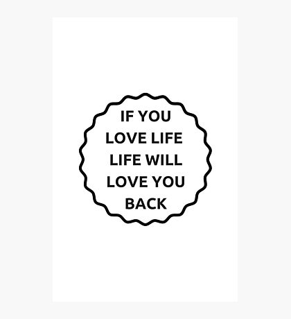 IF YOU LOVE LIFE LIFE WILL LOVE YOU BACK Photographic Print
