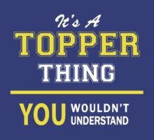 It's A TOPPER thing, you wouldn't understand !! T-Shirt