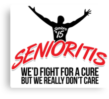 Funny 'Senioritis 2015: We'd Fight For a Cure But We Really Don't Care' T-Shirt Canvas Print