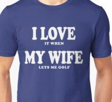 I LOVE it when MY WIFE lets me golf! Unisex T-Shirt