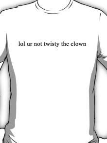 LOL UR NOT TWISTY THE CLOWN T-Shirt