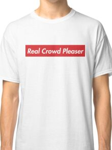Real Crowd Pleaser Classic T-Shirt