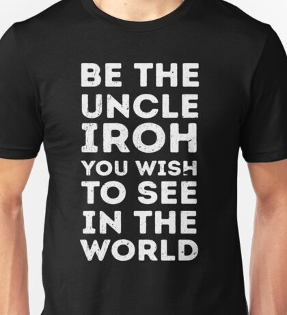 Be the uncle iroh you wish to see in the world Unisex T-Shirt