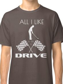 All I Like To Do Is Drive (Racing+Golf) Classic T-Shirt