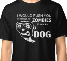 I would push you in front of zombies to save my dog T-Shirt Classic T-Shirt
