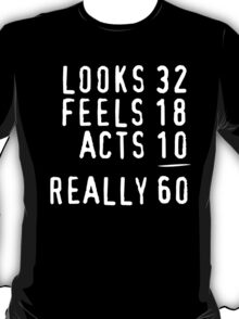 Hilarious 'Looks 32, Feels 18, Acts 10, Really 60' Birthday T-Shirt T-Shirt