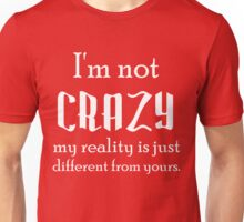 I'M NOT CRAZY MY REALITY IS JUST DIFFERENT THAN YOURS Unisex T-Shirt