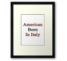 American Born In Italy  Framed Print