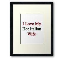 I Love My Hot Italian Wife  Framed Print