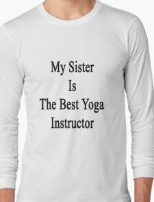 My Sister Is The Best Yoga Instructor  Long Sleeve T-Shirt