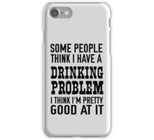 Some people think I have a drinking problem I think I'm pretty good at it iPhone Case/Skin
