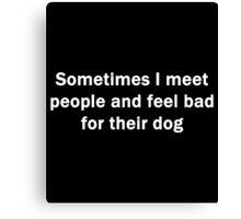 Feel Bad for Their Dog Canvas Print
