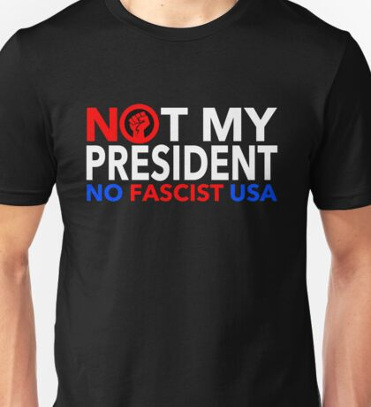 Not MY President! NO FASCIST USA! Unisex T-Shirt