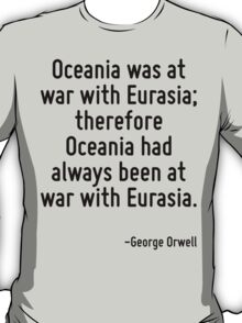 Oceania was at war with Eurasia; therefore Oceania had always been at war with Eurasia. T-Shirt