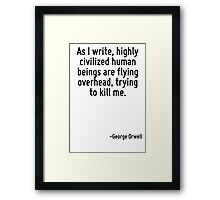As I write, highly civilized human beings are flying overhead, trying to kill me. Framed Print