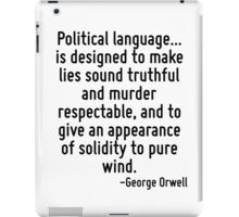 Political language... is designed to make lies sound truthful and murder respectable, and to give an appearance of solidity to pure wind. iPad Case/Skin