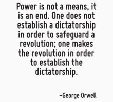 Power is not a means, it is an end. One does not establish a dictatorship in order to safeguard a revolution; one makes the revolution in order to establish the dictatorship. by Quotr