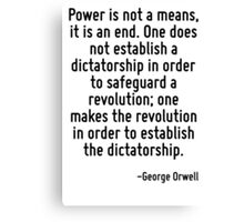 Power is not a means, it is an end. One does not establish a dictatorship in order to safeguard a revolution; one makes the revolution in order to establish the dictatorship. Canvas Print