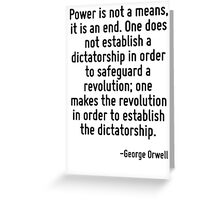 Power is not a means, it is an end. One does not establish a dictatorship in order to safeguard a revolution; one makes the revolution in order to establish the dictatorship. Greeting Card