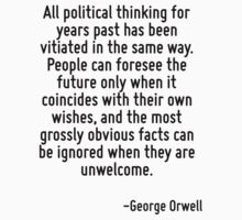 All political thinking for years past has been vitiated in the same way. People can foresee the future only when it coincides with their own wishes, and the most grossly obvious facts can be ignored  by Quotr