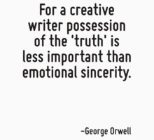 For a creative writer possession of the 'truth' is less important than emotional sincerity. by Quotr
