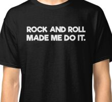 Rock And Roll Made Me Do It Classic T-Shirt