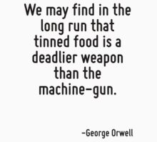 We may find in the long run that tinned food is a deadlier weapon than the machine-gun. by Quotr