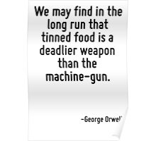 We may find in the long run that tinned food is a deadlier weapon than the machine-gun. Poster