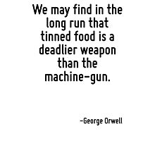 We may find in the long run that tinned food is a deadlier weapon than the machine-gun. Photographic Print