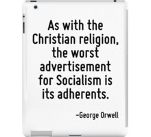 As with the Christian religion, the worst advertisement for Socialism is its adherents. iPad Case/Skin
