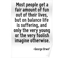 Most people get a fair amount of fun out of their lives, but on balance life is suffering, and only the very young or the very foolish imagine otherwise. Poster
