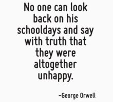 No one can look back on his schooldays and say with truth that they were altogether unhappy. by Quotr