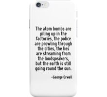 The atom bombs are piling up in the factories, the police are prowling through the cities, the lies are streaming from the loudspeakers, but the earth is still going round the sun. iPhone Case/Skin