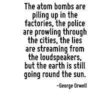 The atom bombs are piling up in the factories, the police are prowling through the cities, the lies are streaming from the loudspeakers, but the earth is still going round the sun. Photographic Print