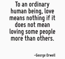 To an ordinary human being, love means nothing if it does not mean loving some people more than others. by Quotr