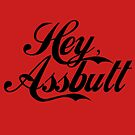 """Hey, Assbutt!"" (Black font) by LeaGerard"