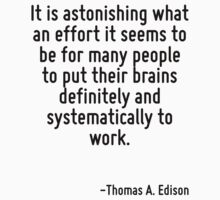 It is astonishing what an effort it seems to be for many people to put their brains definitely and systematically to work. by Quotr