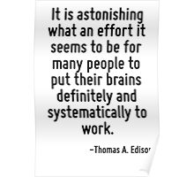 It is astonishing what an effort it seems to be for many people to put their brains definitely and systematically to work. Poster