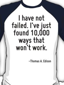 I have not failed. I've just found 10,000 ways that won't work. T-Shirt