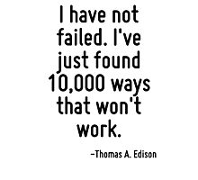 I have not failed. I've just found 10,000 ways that won't work. Photographic Print