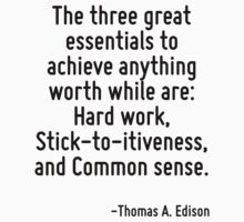 The three great essentials to achieve anything worth while are: Hard work, Stick-to-itiveness, and Common sense. by Quotr
