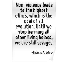 Non-violence leads to the highest ethics, which is the goal of all evolution. Until we stop harming all other living beings, we are still savages. Poster